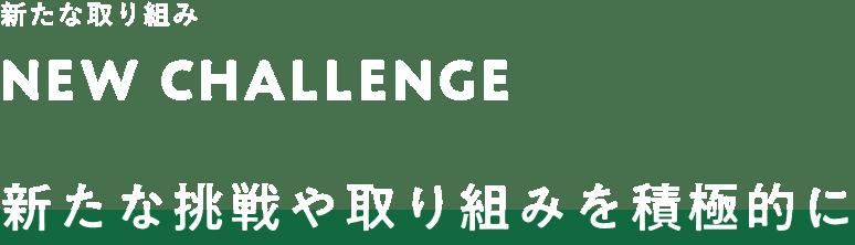NEW CHALLENGE 新たな挑戦や取り組みを積極的に